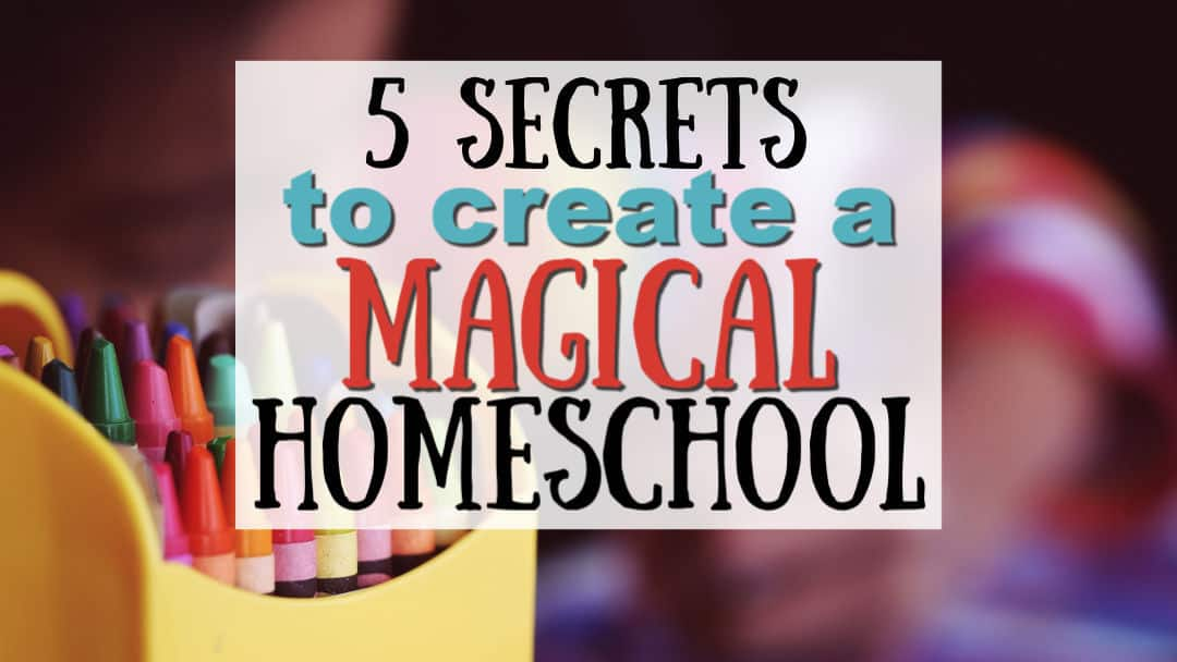 5 Secrets to Creating a Magical Homeschool